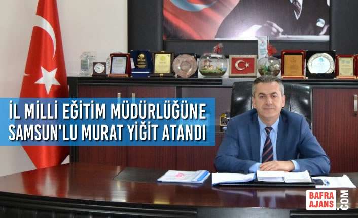 Samsun İl Milli Eğitim Müdürlüğüne Murat Yiğit Atandı