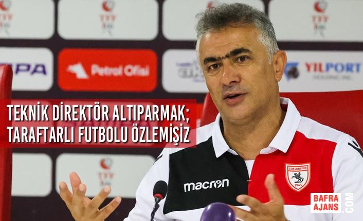 Teknik Direktör Altıparmak; Taraftarlı Futbolu Özlemişiz