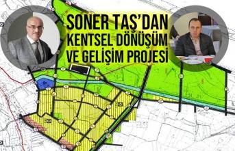 Soner Taş'dan Kentsel Dönüşüm ve Gelişim Projesi