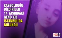 Kaybolduğu Bildirilen 14 Yaşındaki Genç Kız İstanbul'da Bulundu