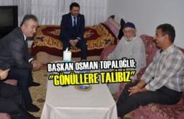"""Başkan Osman Topaloğlu; """"Gönüllere Talibiz"""""""