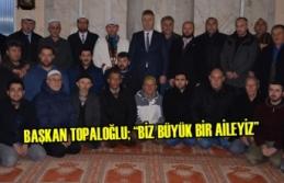 """Başkan Topaloğlu; """"Biz Büyük Bir Aileyiz"""""""