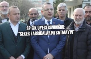 """SP GİK Üyesi Gündoğdu; """"Şeker Fabrikalarını..."""