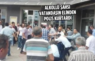 Alkollü Şahsı Vatandaşın Elinden Polis Kurtardı