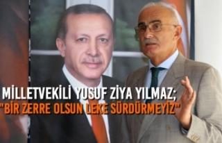 """Yusuf Ziya Yılmaz; """"Bir Zerre Olsun Leke Sürdürmeyiz"""""""