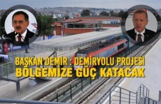 Başkan Demir : Demiryolu Projesi Bölgemize Güç...