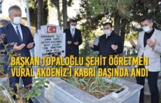 Başkan Topaloğlu; Şehit Öğretmen Vural Akdeniz'i...
