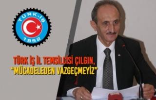 """Türk İş İl Temsilcisi Çılgın, """"Mücadeleden..."""
