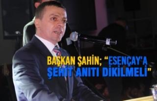 "Başkan Şahin; ""Esençay'a Şehit Anıtı..."