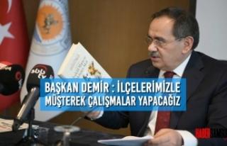 Başkan Demir : İlçelerimizle Müşterek Çalışmalar...