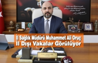 İl Sağlık Müdürü Muhammet Ali Oruç: İl Dışı...