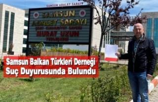 Samsun Balkan Türkleri Derneği Suç Duyurusunda...