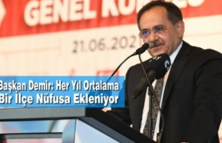 Başkan Demir: Her Yıl Ortalama Bir İlçe Nüfusa...