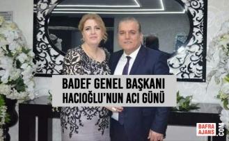 BADEF Genel Başkanı Mustafa Hacıoğlu'nun Acı Günü