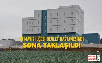 19 Mayıs İlçesi Devlet Hastanesinde Sona Yaklaşıldı