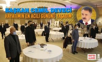 Başkan Cemil Deveci : Hayatımın En Acılı Gününü Yaşadım