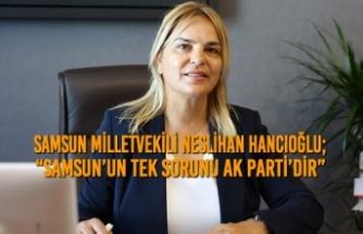 """Neslihan Hancıoğlu; """"Samsun'un Tek Sorunu Ak Parti'dir"""""""