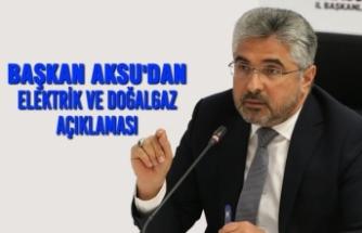 Başkan Aksu'dan Elektrik ve Doğal Gaz Açıklaması