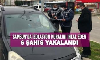Samsun'da İzolasyon Kuralını İhlal Eden 6 Şahıs Yakalandı
