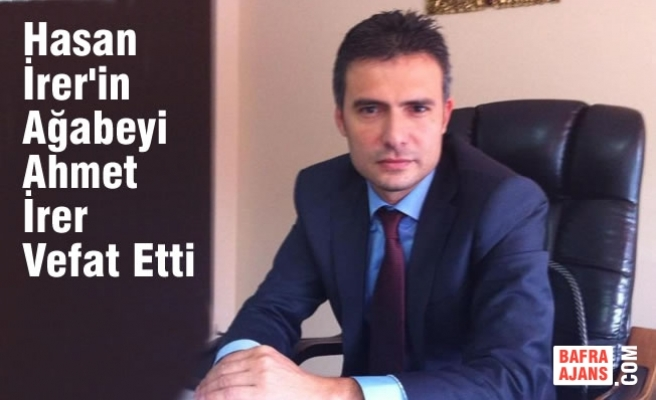 Hasan İrer'in Ağabeyi Ahmet İrer; Hayatını Kaybetti