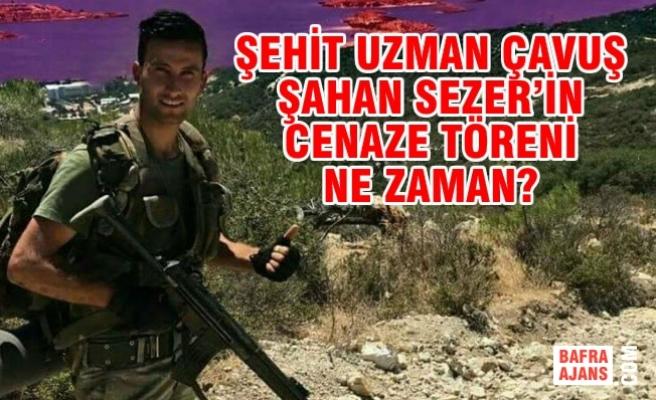 Şehit Uzman Çavuş Şahan Sezer'in Cenaze Töreni Ne Zaman?