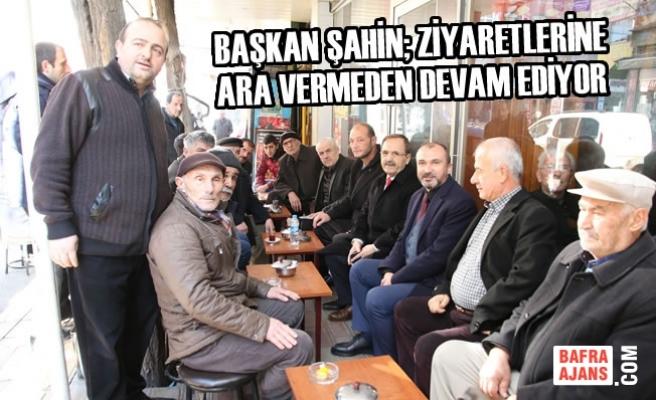 Başkan Şahin; Ziyaretlerini Ara Vermeden Sürdürüyor