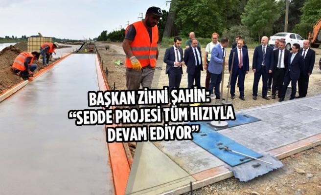 """Başkan Şahin: """"Sedde Projesi Tüm Hızıyla Devam Ediyor"""""""