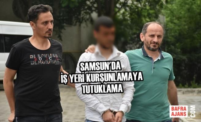 Samsun'da İş Yeri Kurşunlamaya Tutuklama