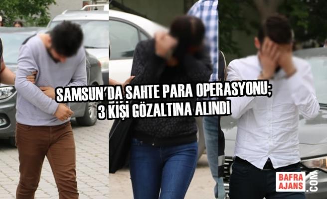 Samsun'da Sahte Para Operasyonu; 3 Kişi Gözaltına Alındı