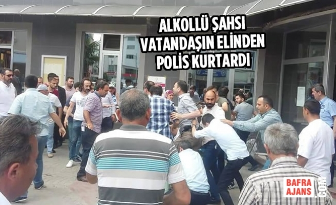 Alkollü Şahsı Vatandaşın Elinden Polis Kurtardı