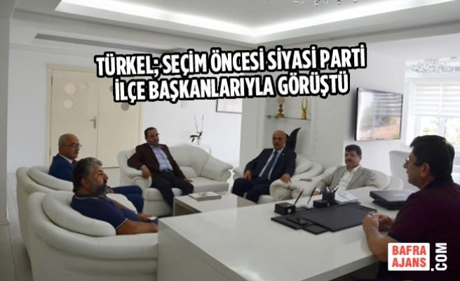 Türkel; Seçim Öncesi Siyasi Parti İlçe Başkanlarıyla Görüştü