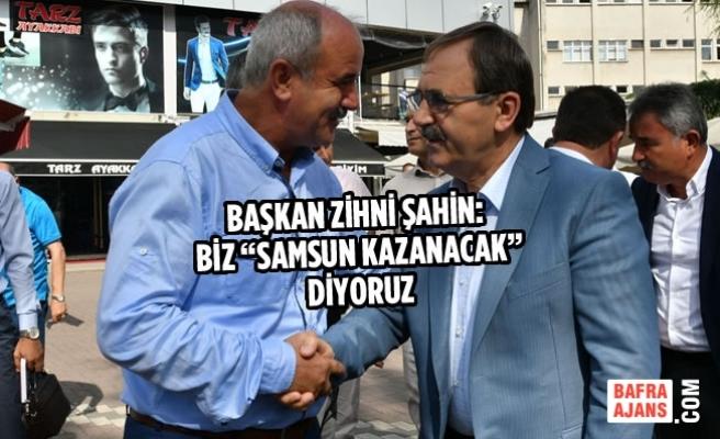 """Başkan Zihni Şahin: Biz """"Samsun Kazanacak"""" Diyoruz"""