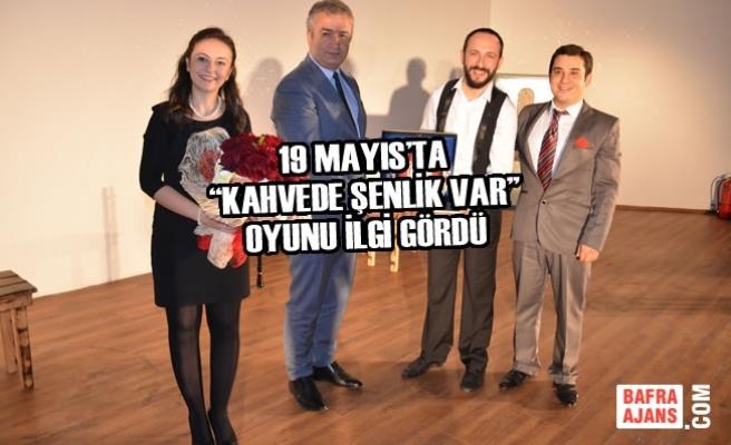 """19 Mayıs'ta """"Kahvede Şenlik Var"""" Oyunu İlgi Gördü"""