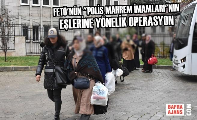 """FETÖ'nün """"Polis Mahrem İmamları""""nın Eşlerine Yönelik Operasyon"""