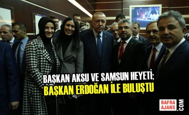 Başkan Aksu ve Samsun Heyeti; Erdoğan İle Buluştu