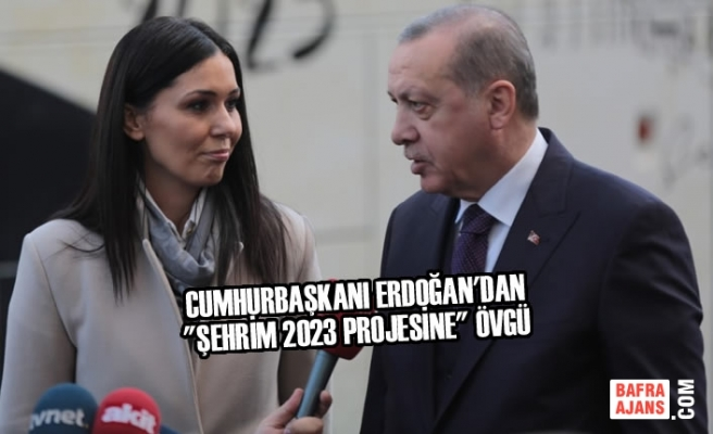 """Cumhurbaşkanı Erdoğan'dan """"Şehrim 2023 Projesine"""" Övgü"""