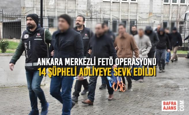 Ankara Merkezli FETÖ Operasyonu; 14 Şüpheli Adliyeye Sevk Edildi