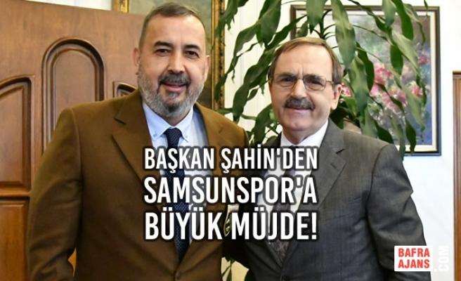 Başkan Şahin'den Samsunspor'a Büyük Müjde!