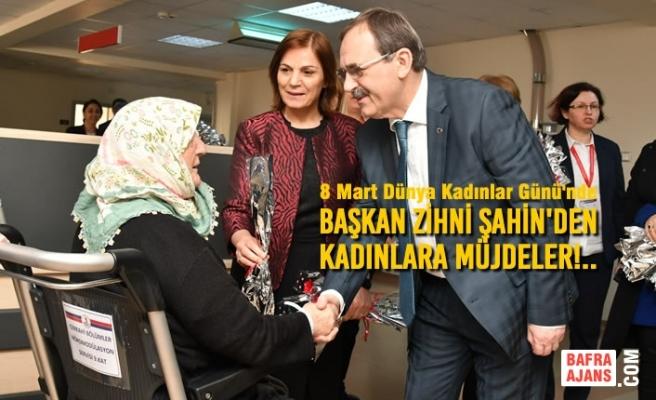 Başkan Zihni Şahin'den KADINLARA MÜJDELER!..