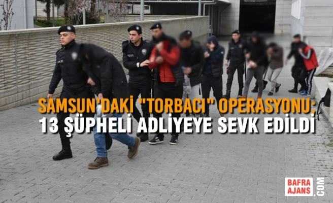 """Samsun'daki """"Torbacı"""" Operasyonu; 13 Şüpheli Adliyeye Sevk Edildi"""