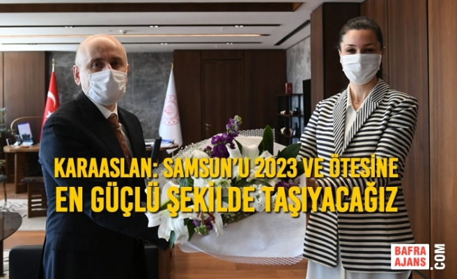 Karaaslan: Samsun'u 2023 Ve Ötesine En Güçlü Şekilde Taşıyacağız