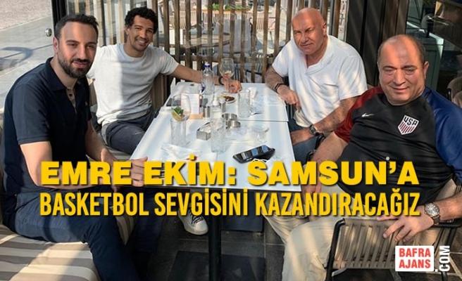 Emre Ekim: Samsun'a Basketbol Sevgisini Kazandıracağız