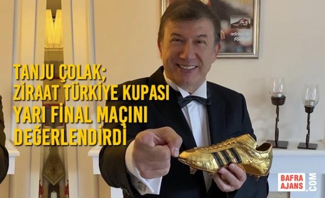Tanju Çolak; Ziraat Türkiye Kupası Yarı Final Maçını Değerlendirdi