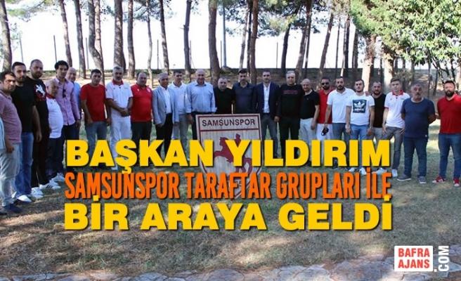 Başkan Yıldırım, Samsunspor Taraftar Grupları İle Bir Araya Geldi