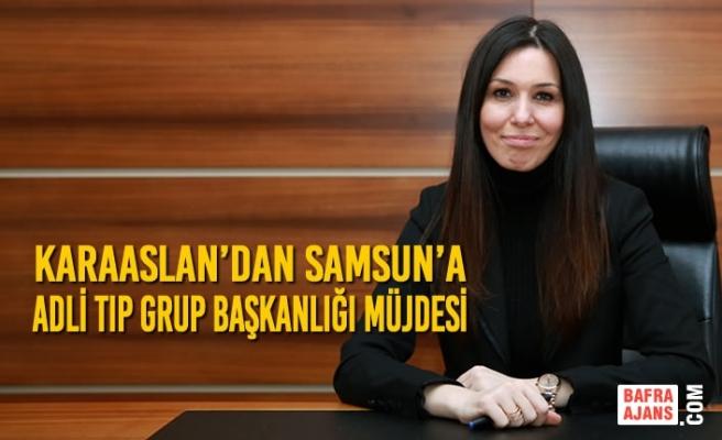 Karaaslan'dan Samsun'a Adli Tıp Grup Başkanlığı Müjdesi
