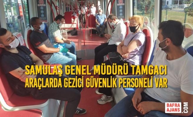 SAMULAŞ Genel Müdürü Tamgacı : Araçlarda Gezici Güvenlik Personeli Var