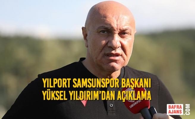 Yılport Samsunspor Başkanı Yüksel Yıldırım'dan Açıklama