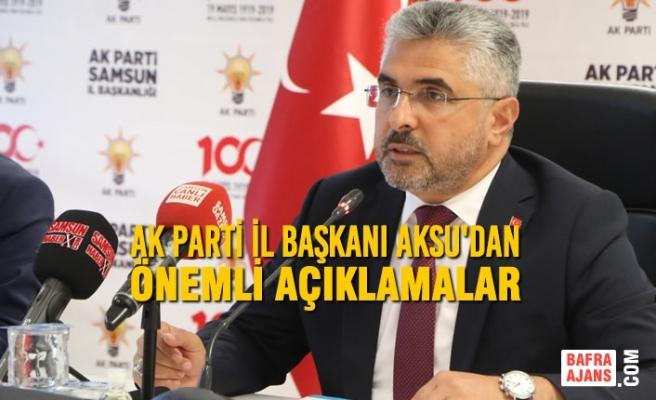 AK Parti İl Başkanı Aksu'dan Önemli Açıklamalar