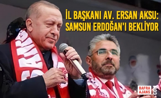 Başkan Aksu: Samsun Erdoğan'ı Bekliyor