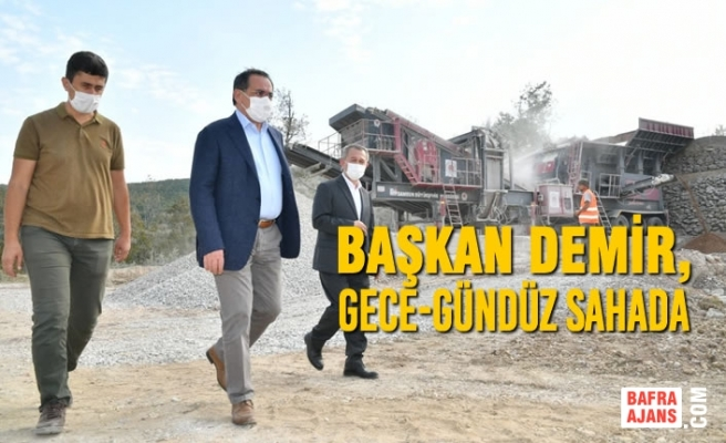 Başkan Demir, Gece-Gündüz Sahada